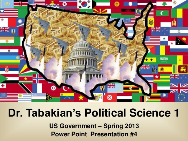 Dr. Tabakian's Political Science 1        US Government – Spring 2013        Power Point Presentation #4