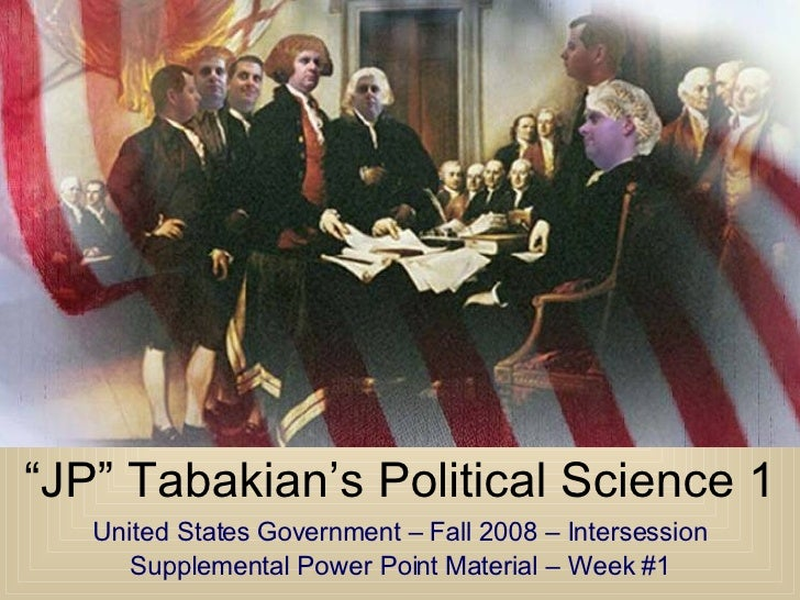 """"""" JP"""" Tabakian's Political Science 1 United States Government – Fall 2008 – Intersession Supplemental Power Point Material..."""