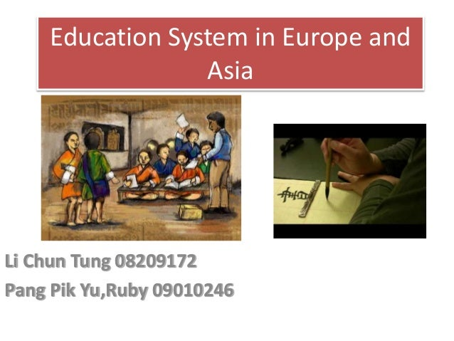 Education System in Europe and Asia Li Chun Tung 08209172 Pang Pik Yu,Ruby 09010246
