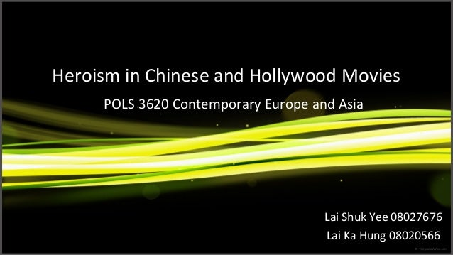 Heroism in Chinese and Hollywood Movies Lai Shuk Yee 08027676 Lai Ka Hung 08020566 POLS 3620 Contemporary Europe and Asia