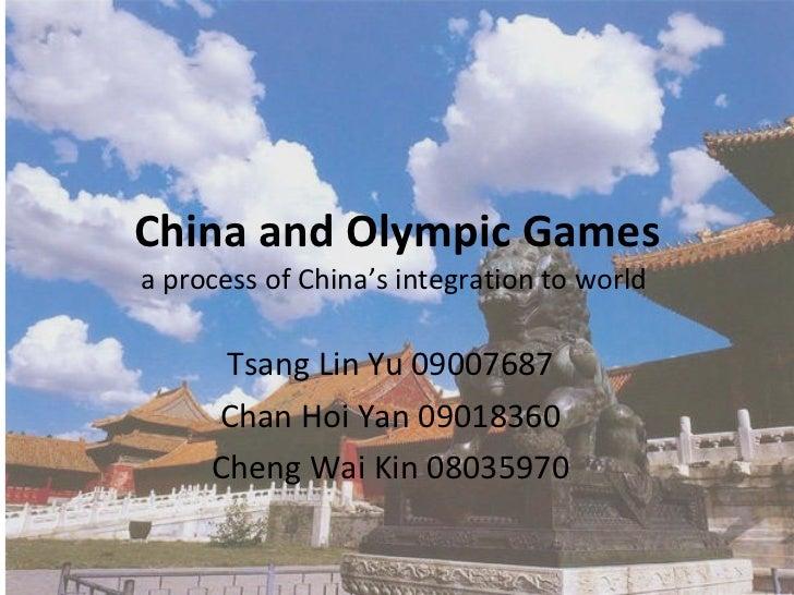 China and Olympic Games a process of China's integration to world  Tsang Lin Yu 09007687 Chan Hoi Yan 09018360 Cheng Wai K...