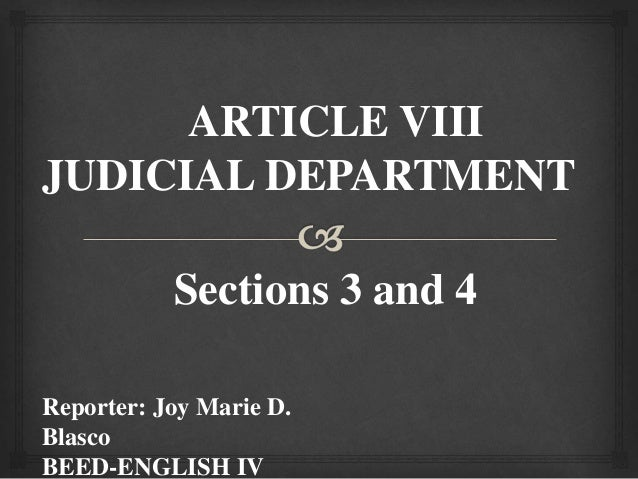 ARTICLE VIII JUDICIAL DEPARTMENT Sections 3 and 4 Reporter: Joy Marie D. Blasco BEED-ENGLISH IV