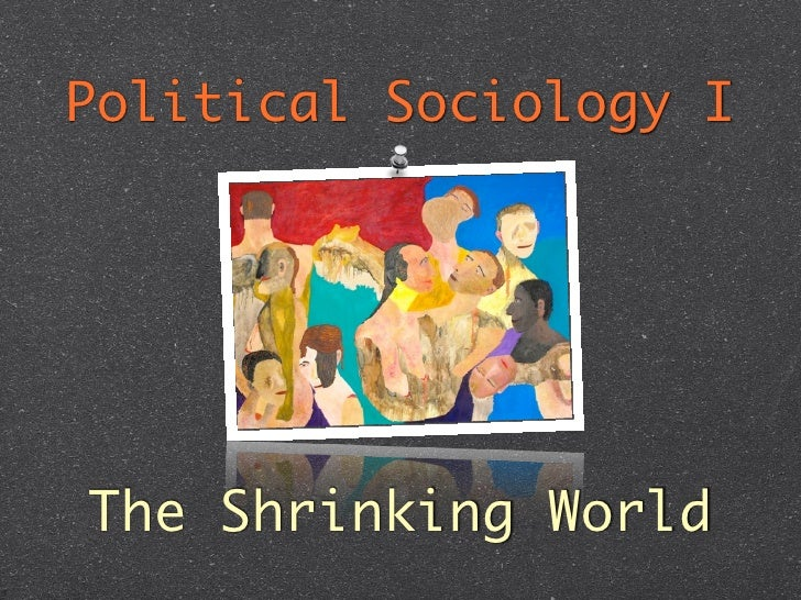 The Shrinking World: Political Sociology Week 3
