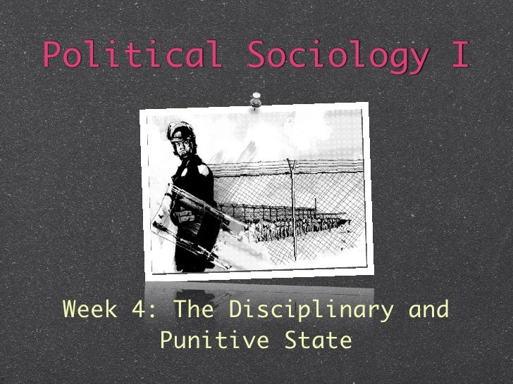 Political Sociology I Week 4: The Disciplinary and        Punitive State