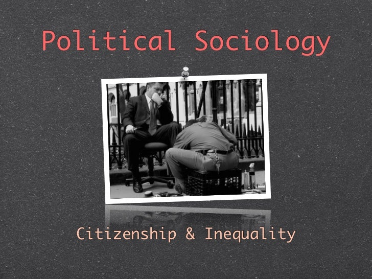 Political Sociology  Citizenship & Inequality