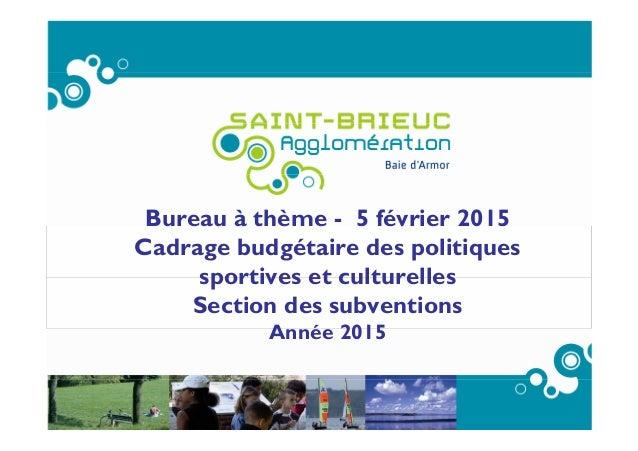 Bureau à thème - 5 février 2015 Cadrage budgétaire des politiques sportives et culturelles Section des subventions Année 2...