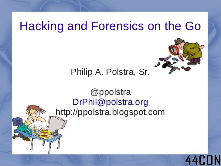 Hacking and Forensics on the Go         Philip A. Polstra, Sr.               @ppolstra           DrPhil@polstra.org      h...