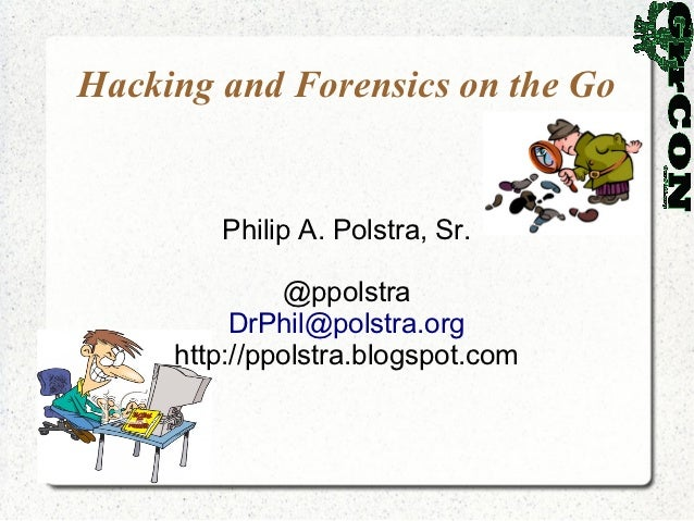 Hacking and Forensics on the Go        Philip A. Polstra, Sr.              @ppolstra          DrPhil@polstra.org     http:...