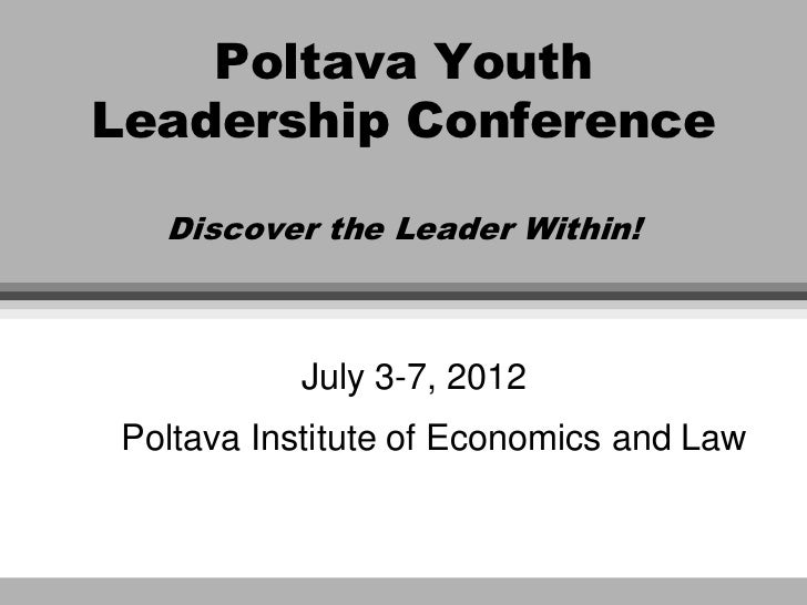 Poltava YouthLeadership Conference   Discover the Leader Within!           July 3-7, 2012 Poltava Institute of Economics a...