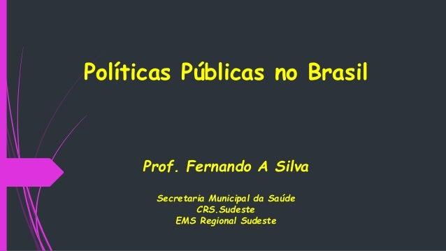 Políticas Públicas no Brasil Prof. Fernando A Silva Secretaria Municipal da Saúde CRS.Sudeste EMS Regional Sudeste