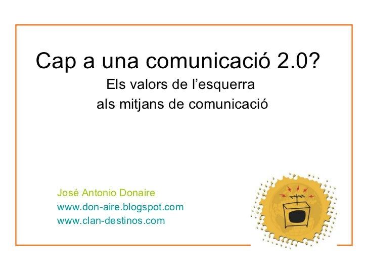 Cap a una comunicació 2.0? Els valors de l'esquerra  als mitjans de comunicació José Antonio Donaire www.don-aire.blogspot...