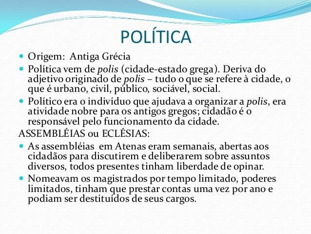 POLÍTICA Origem: Antiga Grécia Política vem de polis (cidade-estado grega). Deriva do  adjetivo originado de polis – tud...
