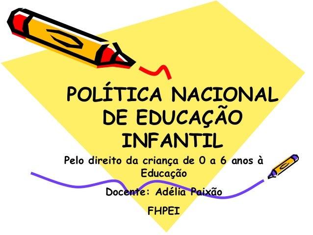 POLÍTICA NACIONAL  DE EDUCAÇÃO  INFANTIL  Pelo direito da criança de 0 a 6 anos à  Educação  Docente: Adélia Paixão  FHPEI