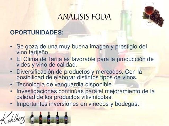 ANÁLISIS FODA OPORTUNIDADES: • Se goza de una muy buena imagen y prestigio del vino tarijeño. • El Clima de Tarija es favo...