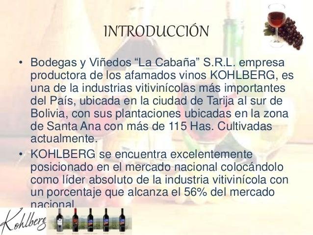 """INTRODUCCIÓN • Bodegas y Viñedos """"La Cabaña"""" S.R.L. empresa productora de los afamados vinos KOHLBERG, es una de la indust..."""
