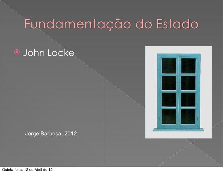 Fundamentação do Estado           John Locke              Jorge Barbosa, 2012Quinta-feira, 12 de Abril de 12