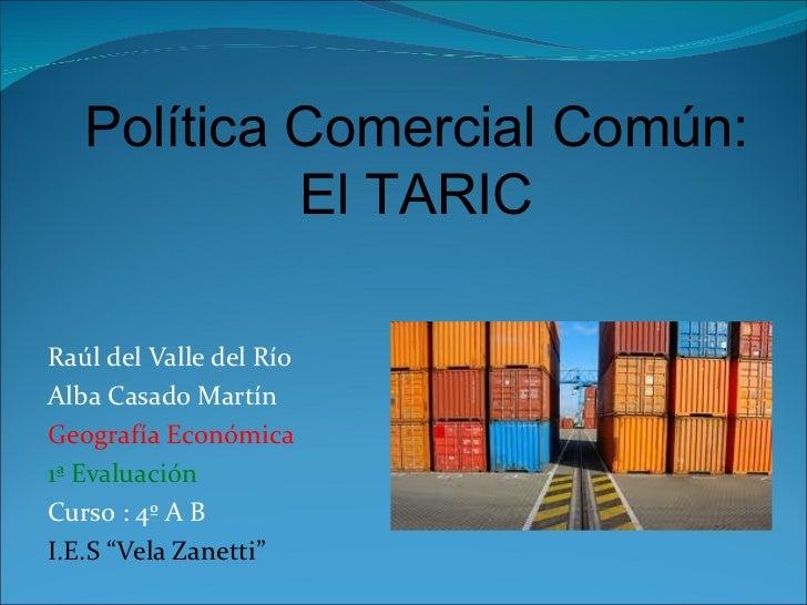 Política Comercial Común:            El TARICRaúl del Valle del RíoAlba Casado MartínGeografía Económica1ª EvaluaciónCurso...