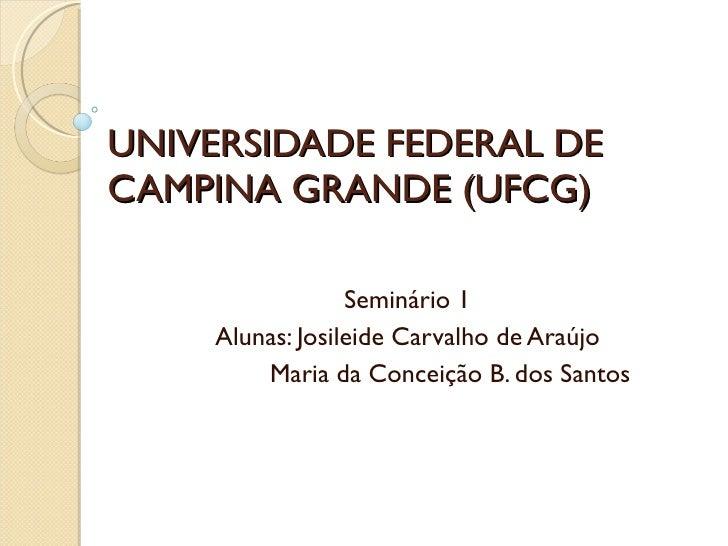 UNIVERSIDADE FEDERAL DE CAMPINA GRANDE (UFCG) Seminário 1 Alunas: Josileide Carvalho de Araújo   Maria da Conceição B. dos...