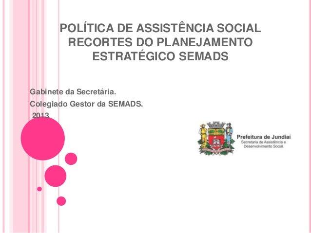 POLÍTICA DE ASSISTÊNCIA SOCIALRECORTES DO PLANEJAMENTOESTRATÉGICO SEMADSGabinete da Secretária.Colegiado Gestor da SEMADS....