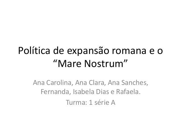 """Política de expansão romana e o """"Mare Nostrum"""" Ana Carolina, Ana Clara, Ana Sanches, Fernanda, Isabela Dias e Rafaela. Tur..."""
