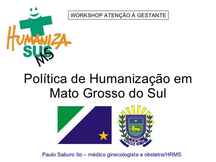 Política de Humanização em Mato Grosso do Sul MS WORKSHOP ATENÇÃO À GESTANTE Paulo Saburo Ito – médico ginecologista e obs...