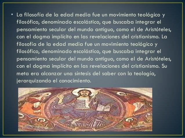• La filosofía de la edad media fue un movimiento teológico y filosófico, denominado escolástico, que buscaba integrar el ...