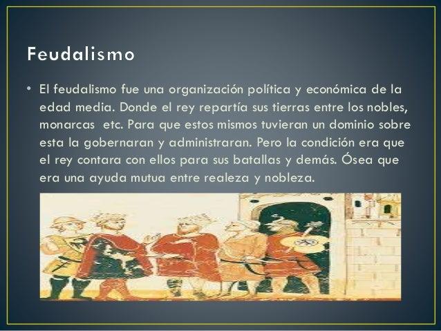 • El feudalismo fue una organización política y económica de la edad media. Donde el rey repartía sus tierras entre los no...