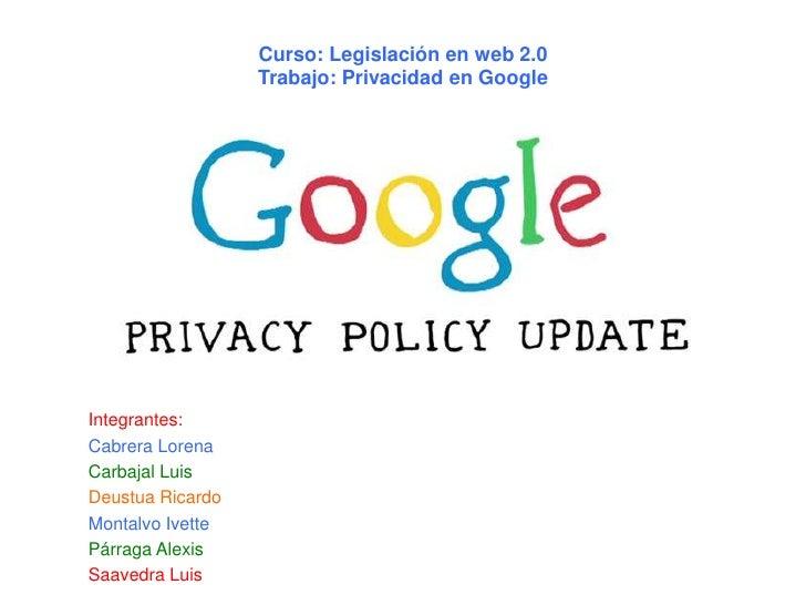 Curso: Legislación en web 2.0                  Trabajo: Privacidad en GoogleIntegrantes:Cabrera LorenaCarbajal LuisDeustua...