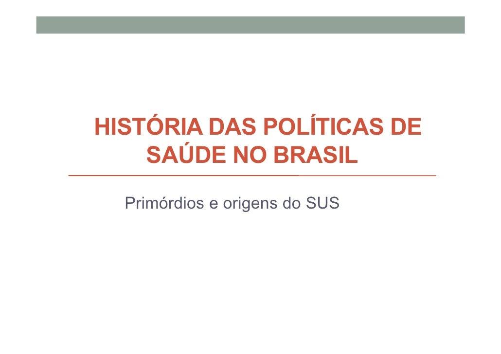 HISTÓRIA DAS POLÍTICAS DE    SAÚDE NO BRASIL  Primórdios e origens do SUS