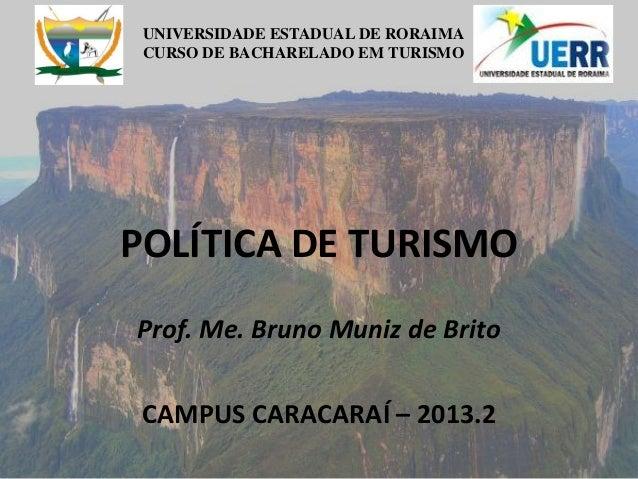 UNIVERSIDADE ESTADUAL DE RORAIMA CURSO DE BACHARELADO EM TURISMO POLÍTICA DE TURISMO Prof. Me. Bruno Muniz de Brito CAMPUS...