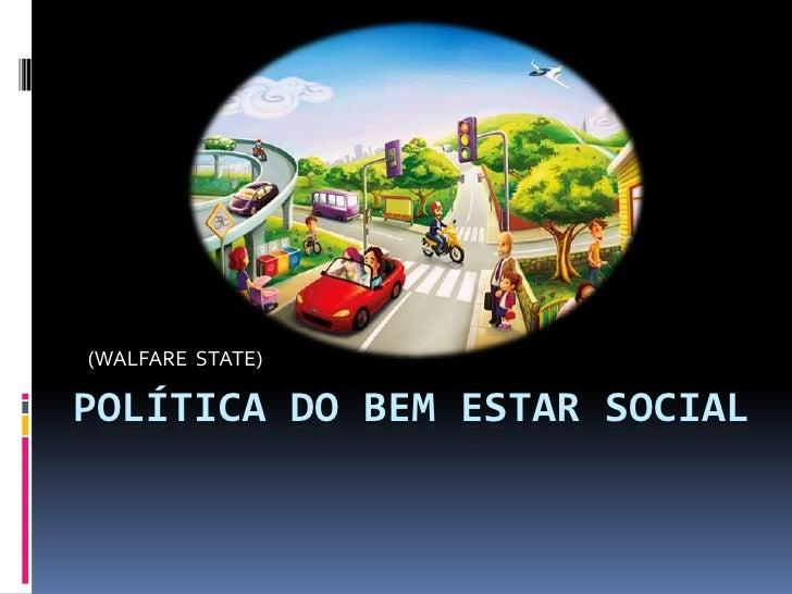 (WALFARE  STATE)<br />POLÍTICA DO BEM ESTAR SOCIAL<br />