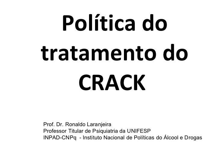 Política do tratamento do CRACK  Prof. Dr. Ronaldo Laranjeira Professor Titular de Psiquiatria da UNIFESP INPAD-CNPq  - In...