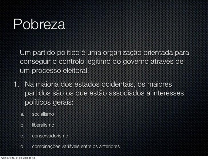Pobreza                Um partido político é uma organização orientada para                conseguir o controlo legítimo d...