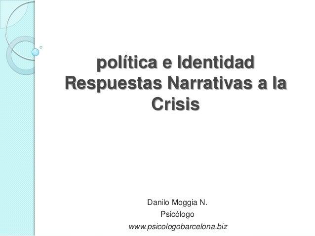 política e IdentidadRespuestas Narrativas a laCrisisDanilo Moggia N.Psicólogowww.psicologobarcelona.biz