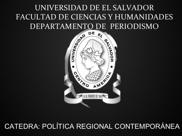 UNIVERSIDAD DE EL SALVADOR  FACULTAD DE CIENCIAS Y HUMANIDADES     DEPARTAMENTO DE PERIODISMOCATEDRA: POLÍTICA REGIONAL CO...