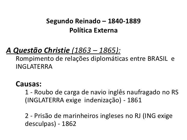 Segundo Reinado – 1840-1889Política Externa<br />A Questão Christie (1863 – 1865):<br />Rompimento de relações diplomática...