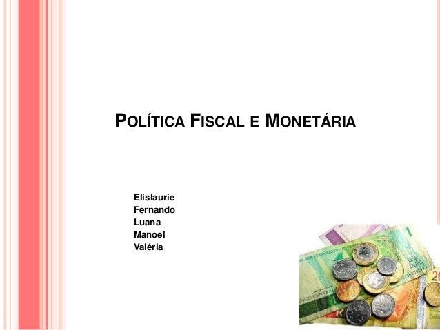 POLÍTICA FISCAL E MONETÁRIA Elislaurie Fernando Luana Manoel Valéria