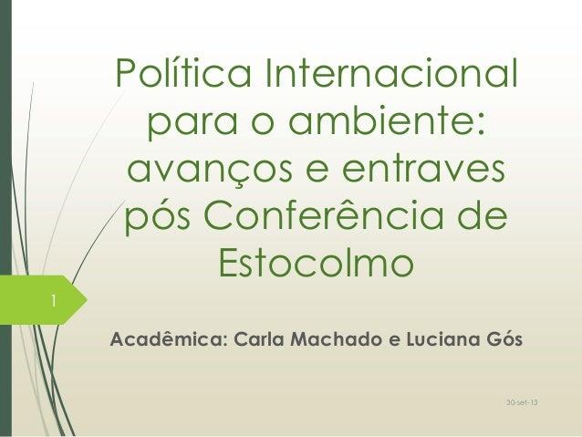 Política Internacional para o ambiente: avanços e entraves pós Conferência de Estocolmo Acadêmica: Carla Machado e Luciana...