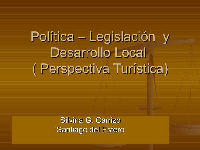 Política – Legislación y Desarrollo Local ( Perspectiva Turística)  Silvina G. Carrizo Santiago del Estero