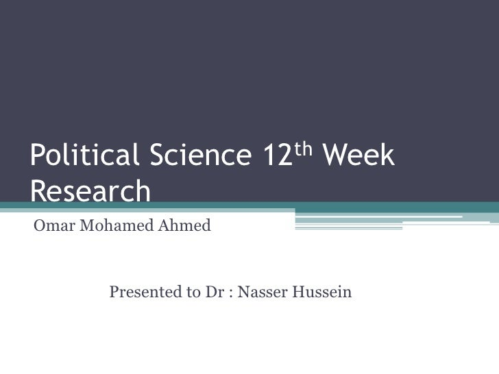Political Science 12th Week Research<br />Omar Mohamed Ahmed<br />                  Presented to Dr : Nasser Hussein<br />