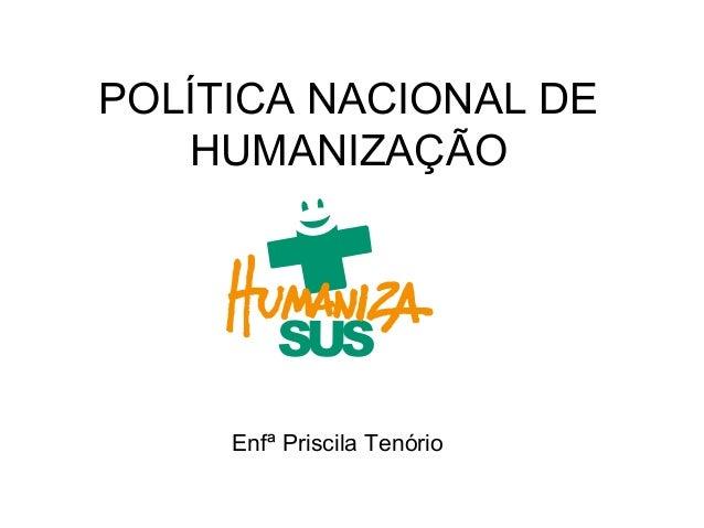 POLÍTICA NACIONAL DE HUMANIZAÇÃO  SUS Enfª Priscila Tenório