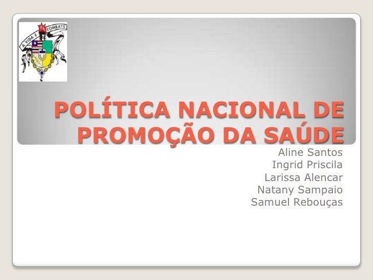 POLÍTICA NACIONAL DE PROMOÇÃO DA SAÚDE<br />Aline Santos<br />Ingrid Priscila<br />Larissa Alencar<br />Natany Sampaio <br...