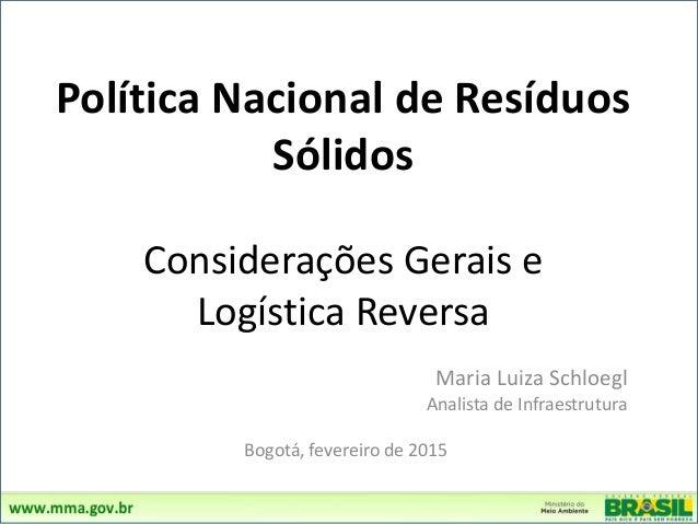 Política Nacional de Resíduos Sólidos Considerações Gerais e Logística Reversa Maria Luiza Schloegl Analista de Infraestru...