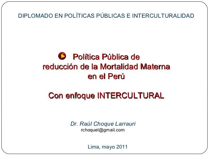 Política Pública de reducción de la Mortalidad Materna en el Perú Con enfoque INTERCULTURAL Dr. Raúl Choque Larrauri [emai...