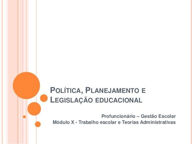 POLÍTICA, PLANEJAMENTO E LEGISLAÇÃO EDUCACIONAL Profuncionário – Gestão Escolar Módulo X - Trabalho escolar e Teorias Admi...