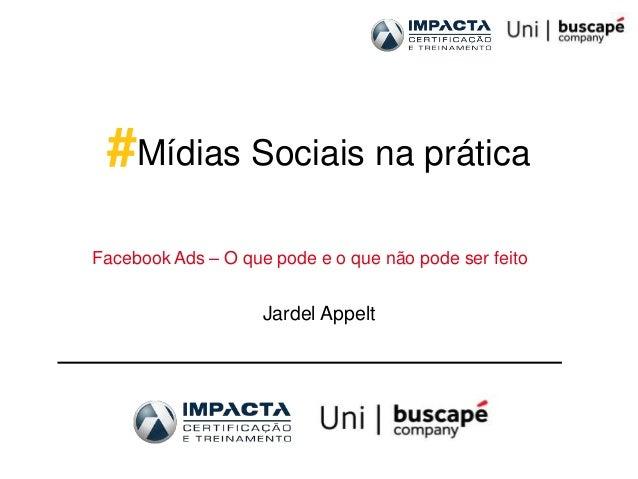 #Mídias Sociais na práticaFacebook Ads – O que pode e o que não pode ser feito                    Jardel Appelt