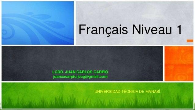 Français Niveau 1 LCDO. JUAN CARLOS CARPIO juancacarpio.jccg@gmail.com UNIVERSIDAD TÉCNICA DE MANABÍ