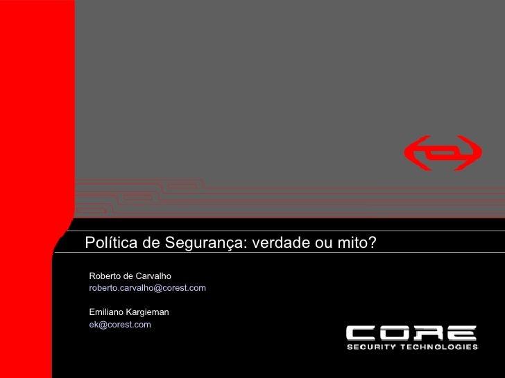 Security Policy: Truth vs. Myth <ul><li>Roberto de Carvalho </li></ul><ul><li>[email_address] </li></ul><ul><li>Emiliano K...