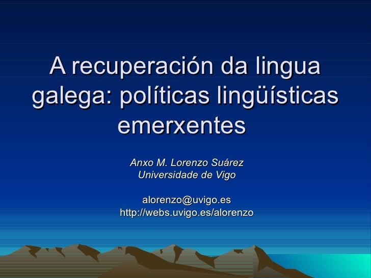 A recuperación da lingua galega: políticas lingüísticas emerxentes   Anxo M. Lorenzo Suárez Universidade de Vigo [email_ad...