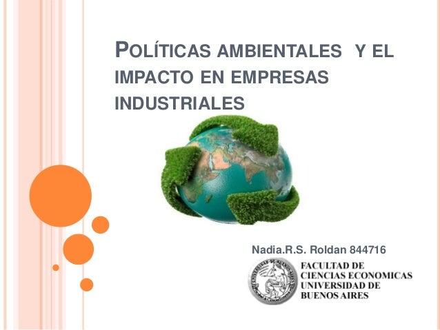 POLÍTICAS AMBIENTALES Y EL IMPACTO EN EMPRESAS INDUSTRIALES Nadia.R.S. Roldan 844716